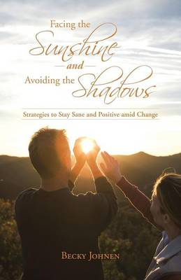 Facing the Sunshine and Avoiding the Shadows: Strategies to Stay Sane and Positive Amid Change (Paperback)