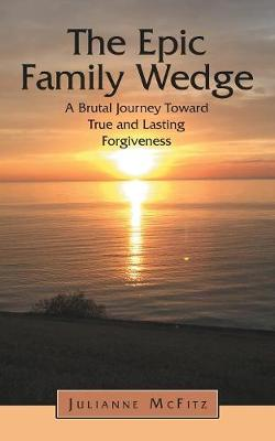 The Epic Family Wedge: A Brutal Journey Toward True and Lasting Forgiveness (Paperback)