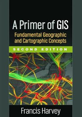 A Primer of GIS, Second Edition: Fundamental Geographic and Cartographic Concepts (Hardback)