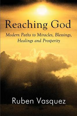 Reaching God: Modern Paths to Miracles, Blessings, Healings and Prosperity (Paperback)