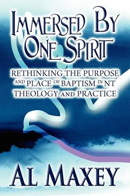 Immersed by One Spirit: Rethinking the Purpose and Place of Baptism in NT Theology and Practice (Paperback)