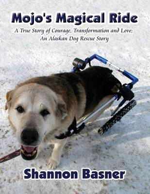 Mojo's Magical Ride: True Story of Courage, Transformation and Love; An Alaskan Dog Rescue Story (Paperback)