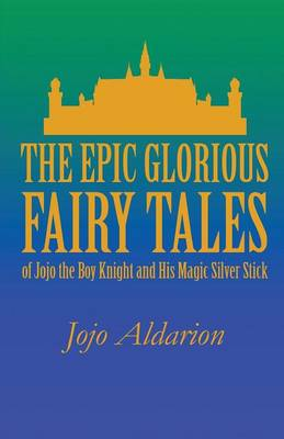 The Epic Glorious Fairy Tales of Jojo the Boy Knight and His Magic Silver Stick (Paperback)