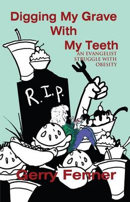 Digging My Grave with My Teeth: An Evangelist Struggle with Obesity (Paperback)