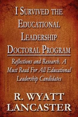 I Survived the Educational Leadership Doctoral Program: Reflections and Research. a Must Read for All Educational Leadership Candidates (Paperback)