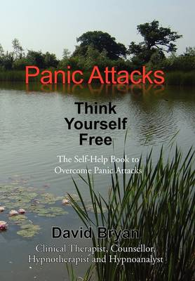 Panic Attacks Think Yourself Free: The Self-Help Book to Overcome Panic Attacks (Hardback)