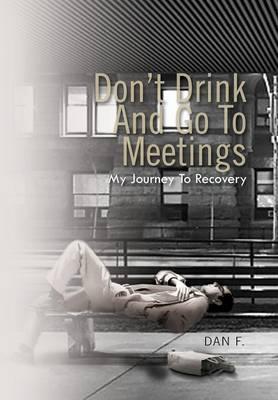 Don't Drink and Go to Meetings: My Journey to Recovery (Hardback)