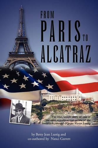From Paris to Alcatraz: The True, Untold Story of One of the Most Notorious Con-Artists of the Twentieth Century - Count Victor Lustig (Paperback)