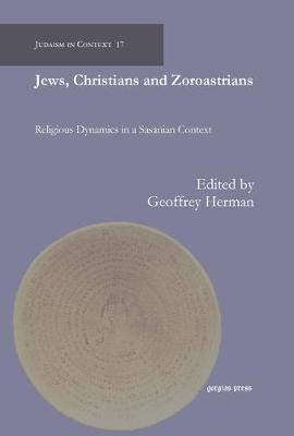 Jews, Christians and Zoroastrians: Religious Dynamics in a Sasanian Context - Judaism in Context (Hardback)