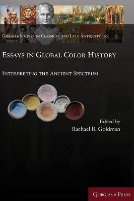 Essays in Global Color History: Interpreting the Ancient Spectrum - Gorgias Studies in Classical and Late Antiquity 19 (Hardback)