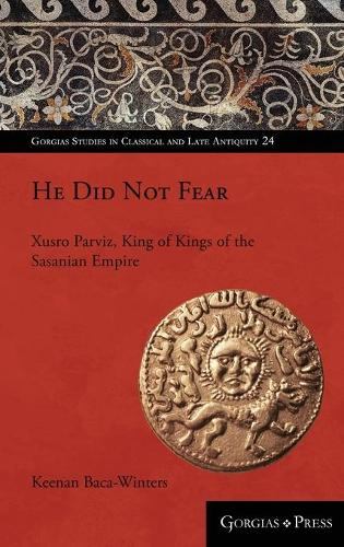 He Did Not Fear: Xusro Parviz, King of Kings of the Sasanian Empire - Gorgias Studies in Classical and Late Antiquity 24 (Hardback)