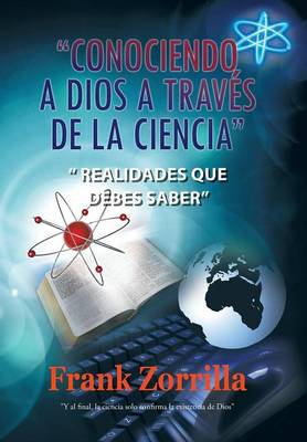 Conociendo a Dios a Traves de La Ciencia: Realidades Que Debes Saber (Hardback)