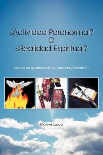 Actividad Paranormal? O Realidad Espiritual?: Manual de Guerra Espiritual, Sanidad y Liberacion. (Paperback)