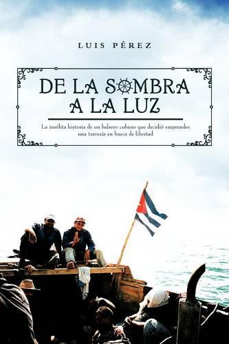de La Sombra a la Luz: La Insolita Historia de Un Balsero Cubano Que Decidio Emprender Una Travesia En Busca de Libertad (Paperback)