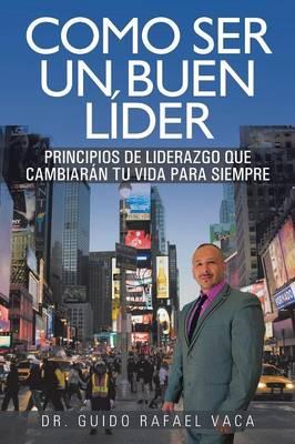 Como Ser Un Buen Lider: Principios de Liderazgo Que Cambiaran Tu Vida Para Siempre (Paperback)