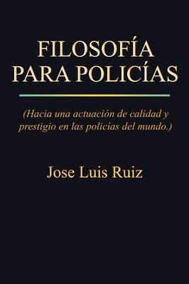 Filosofia Para Policias: (Hacia Una Actuacion de Calidad y Prestigio En Las Policias del Mundo.) (Paperback)