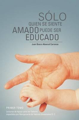 Solo Quien Se Siente Amado Puede Ser Educado: Lecturas de Apoyo Para Los Talleres Impartidos Por Reingenieria de Valores Universales S (Paperback)