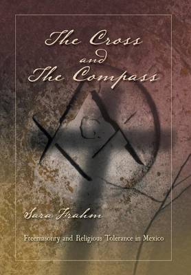 The Cross and the Compass: Freemasonry and Religious Tolerance in Mexico (Hardback)