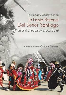 Ritualidad y Cosmovision En La Fiesta Patronal del Senor Santiago En Juxtlahuaca (Mixteca Baja) (Hardback)