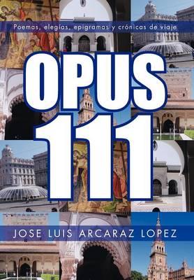 Opus 111: Poemas, Elegias, Epigramas y Cronicas de Viaje (Hardback)