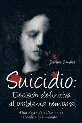 Suicidio: Decision Definitiva Al Problema Temporal: Para Dejar de Sufrir, No Es Necesario Que Mueras.... (Paperback)