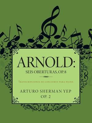 Arnold: Seis Oberturas, Op. 8: Transcripciones de Concierto Para Piano. (Paperback)