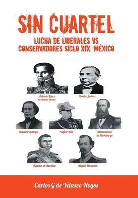 Sin Cuartel Lucha de Liberales Vs Conservadores Siglo XIX, Mexico (Hardback)