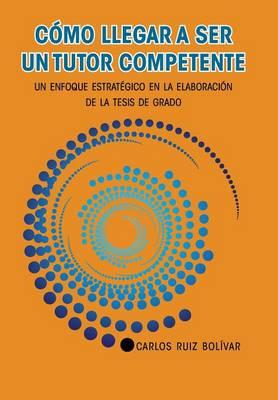 C�mo Llegar a Ser Un Tutor Competente: Un Enfoque Estrat�gico En La Elaboraci�n de la Tesis de Grado (Hardback)