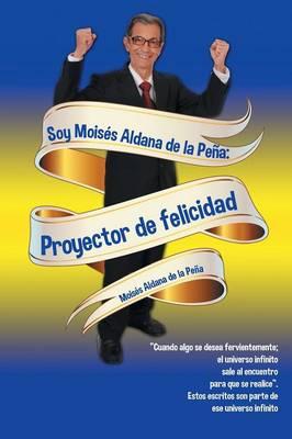 Soy Mois�s Aldana de la Pe�a: Proyector de Felicidad (Paperback)