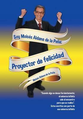 Soy Mois�s Aldana de la Pe�a: Proyector de Felicidad (Hardback)
