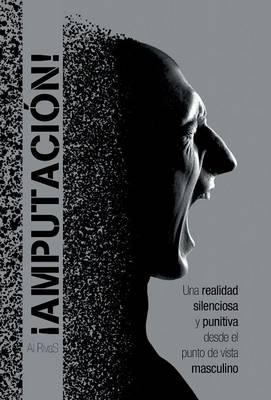 �amputaci�n!: Una Realidad Silenciosa y Punitiva Desde El Punto de Vista Masculino (Hardback)
