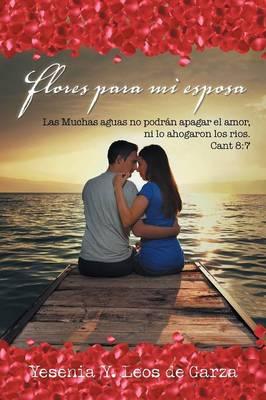 Flores Para Mi Esposa: Las Muchas Aguas No Podr�n Apagar El Amor, Ni Lo Ahogaron Los Rios. Cant 8:7 (Paperback)
