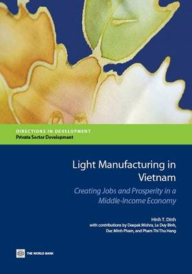 Light manufacturing in Vietnam: creating jobs and prosperity in a middle-income economy - Directions in development (Paperback)