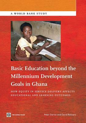 Basic education beyond the Millennium Development Goals in Ghana: how equity in service delivery affects educational and learning outcomes - World Bank studies (Paperback)