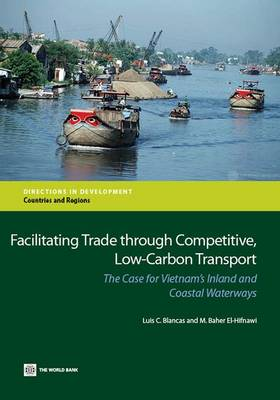 Facilitating trade through competitive, low-carbon transport: the case for Vietnam's inland and coastal waterways - Directions in development (Paperback)