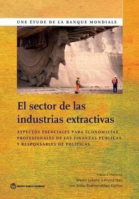 El Sector de las Industrias Extractivas: Aspectos esenciales para economistas, profesionales de las finanzas publicas y responsables de politicas - World Bank Studies (Paperback)
