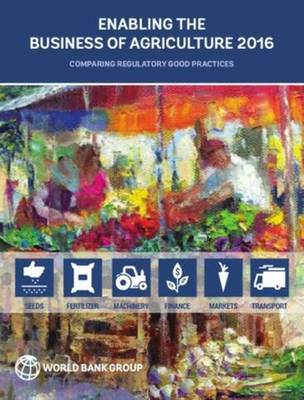 Enabling the Business of Agriculture 2016: Comparing Regulatory Good Practices (Paperback)