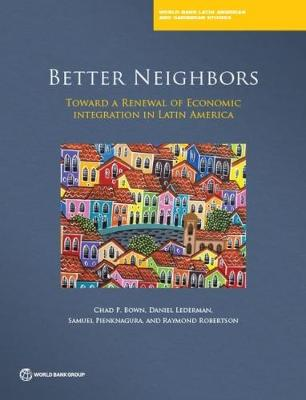 Better neighbours: toward a renewal of economic integration in Latin America - World Bank Latin American and Caribbean studies (Paperback)