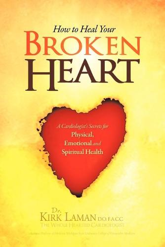 How to Heal Your Broken Heart: A Cardiologist's Secrets for Physical, Emotional, and Spiritual Health (Paperback)