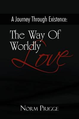 A Journey Through Existence: The Way Of Wordly Love (Paperback)