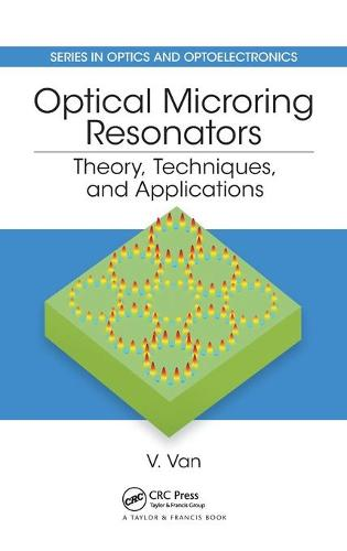 Optical Microring Resonators: Theory, Techniques, and Applications - Series in Optics and Optoelectronics (Hardback)