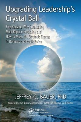 Upgrading Leadership's Crystal Ball: Five Reasons Why Forecasting Must Replace Predicting and How to Make the Strategic Change in Business and Public Policy (Paperback)