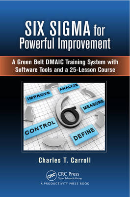 Six Sigma for Powerful Improvement: A Green Belt DMAIC Training System with Software Tools and a 25-Lesson Course (Hardback)