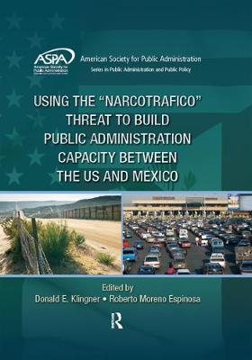 Using the Narcotrafico Threat to Build Public Administration Capacity between the US and Mexico - ASPA Series in Public Administration and Public Policy (Hardback)