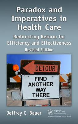Paradox and Imperatives in Health Care: Redirecting Reform for Efficiency and Effectiveness, Revised Edition (Hardback)