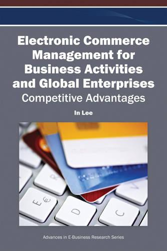 Electronic Commerce Management for Business Activities and Global Enterprises: Competitive Advantages - Advances in E-Business Research (Hardback)