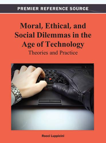 Moral, Ethical, and Social Dilemmas in the Age of Technology: Theories and Practice (Hardback)