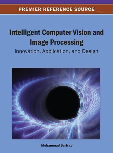 Intelligent Computer Vision and Image Processing: Innovation, Application, and Design (Hardback)