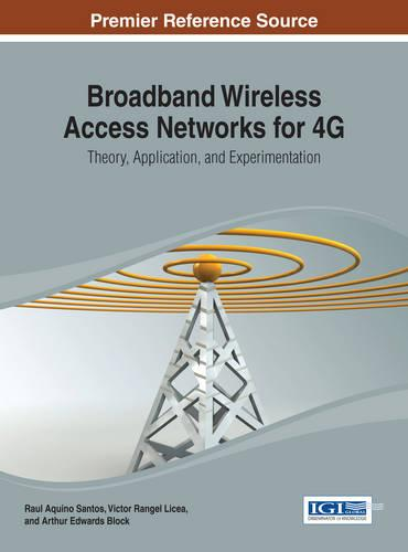 Broadband Wireless Access Networks for 4G: Theory, Application, and Experimentation - Advances in Wireless Technologies and Telecommunication (Hardback)