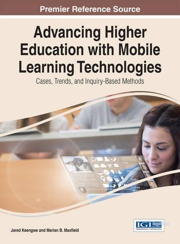 Advancing Higher Education with Mobile Learning Technologies: Cases, Trends, and Inquiry-Based Methods - Advances in Higher Education and Professional Development (Hardback)
